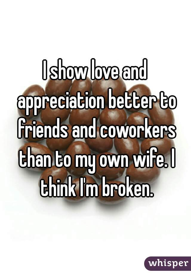I show love and appreciation better to friends and coworkers than to my own wife. I think I'm broken.
