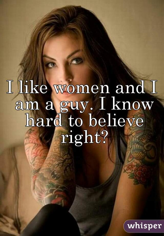 I like women and I am a guy. I know hard to believe right?