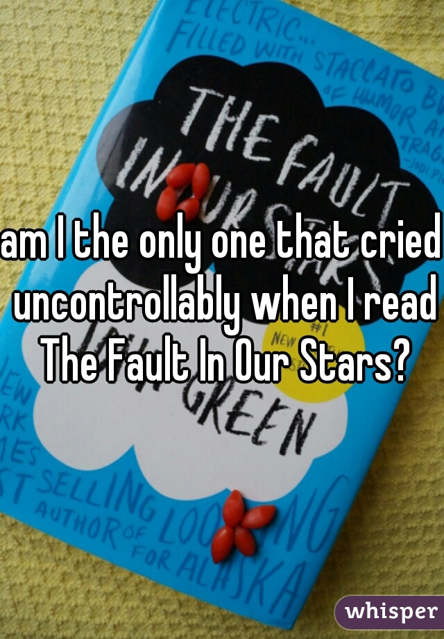 am I the only one that cried uncontrollably when I read The Fault In Our Stars?