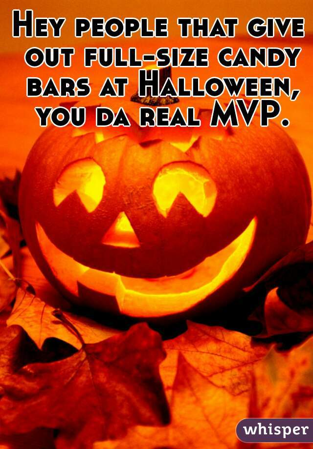 Hey people that give out full-size candy bars at Halloween, you da real MVP.