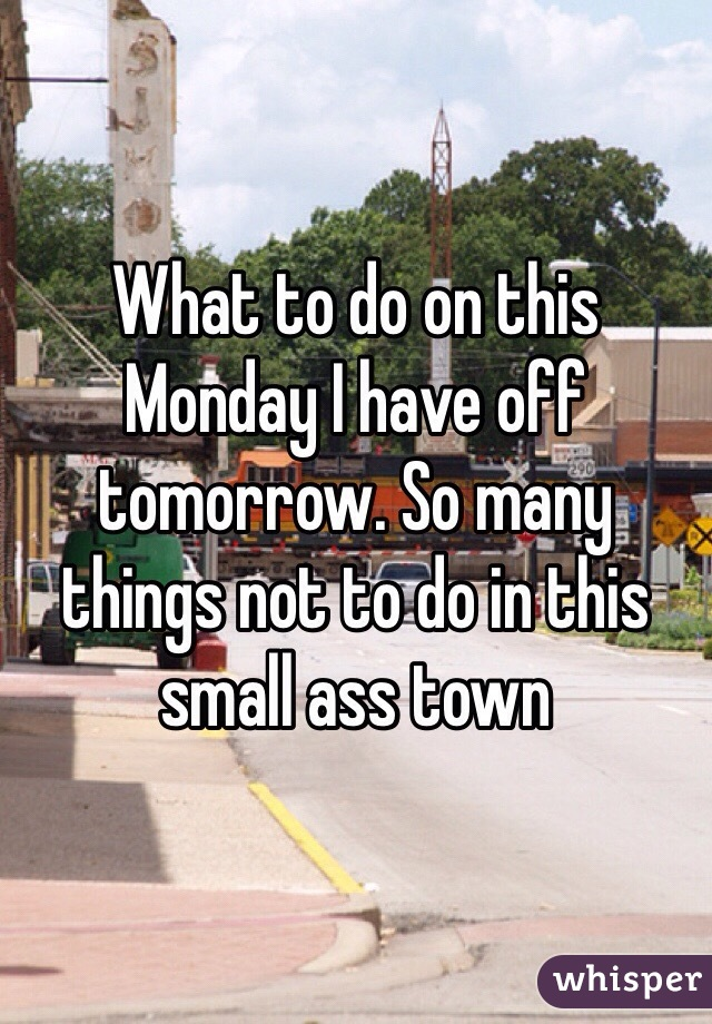 What to do on this Monday I have off tomorrow. So many things not to do in this small ass town