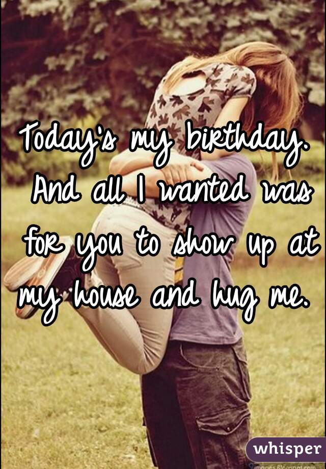 Today's my birthday. And all I wanted was for you to show up at my house and hug me.