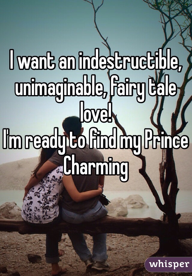 I want an indestructible, unimaginable, fairy tale love!  I'm ready to find my Prince Charming