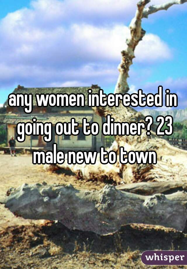 any women interested in going out to dinner? 23 male new to town