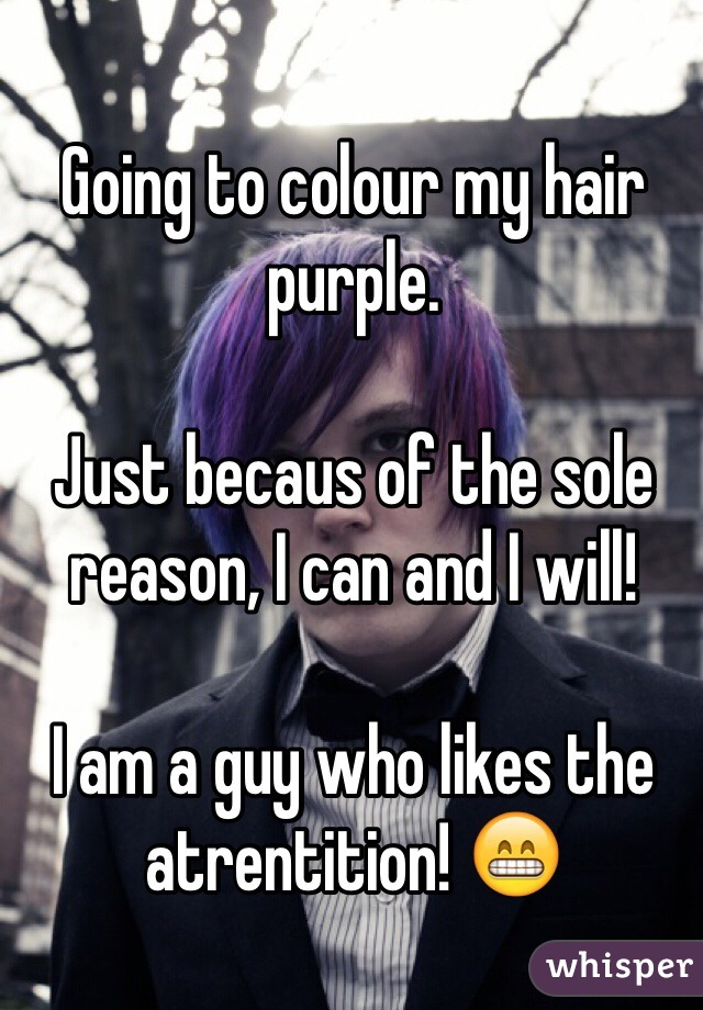 Going to colour my hair purple.  Just becaus of the sole reason, I can and I will!  I am a guy who likes the atrentition! 😁