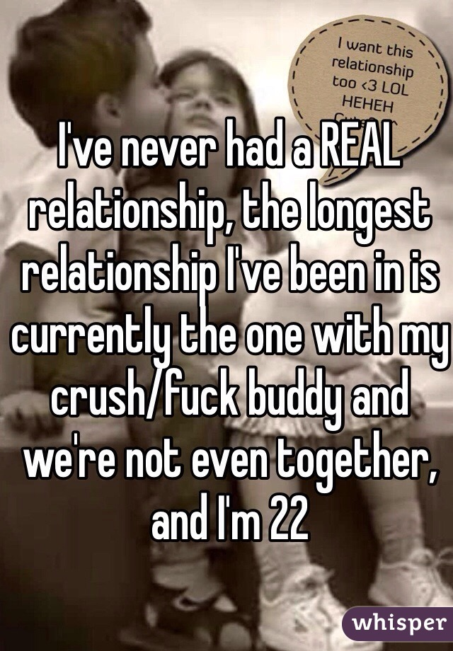 I've never had a REAL relationship, the longest relationship I've been in is currently the one with my crush/fuck buddy and we're not even together, and I'm 22