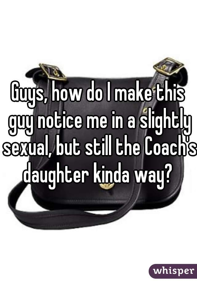 Guys, how do I make this guy notice me in a slightly sexual, but still the Coach's daughter kinda way?