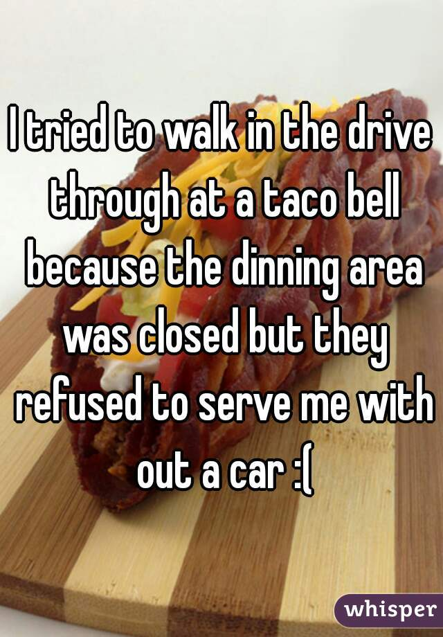 I tried to walk in the drive through at a taco bell because the dinning area was closed but they refused to serve me with out a car :(