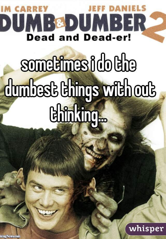 sometimes i do the dumbest things with out thinking...