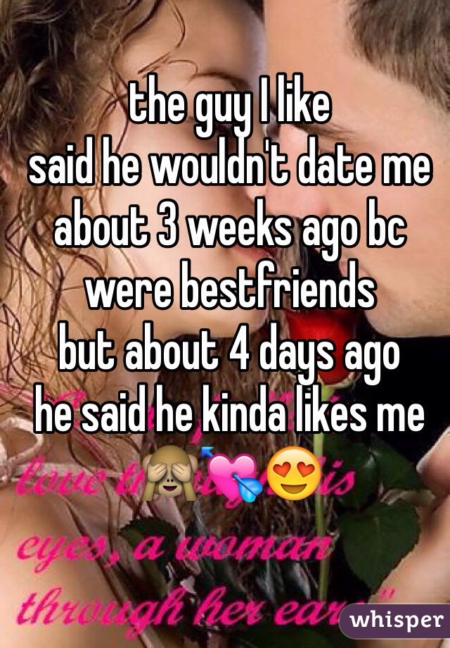 the guy I like  said he wouldn't date me about 3 weeks ago bc were bestfriends  but about 4 days ago  he said he kinda likes me 🙈💘😍