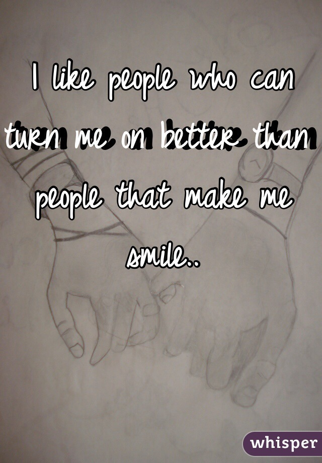 I like people who can turn me on better than people that make me smile..