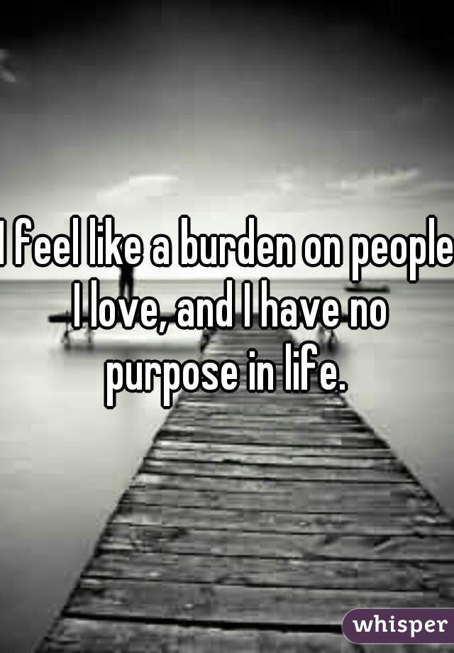 I feel like a burden on people I love, and I have no purpose in life.
