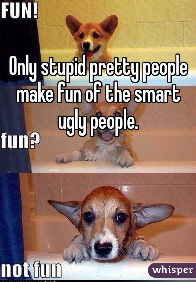 Only stupid pretty people make fun of the smart ugly people.
