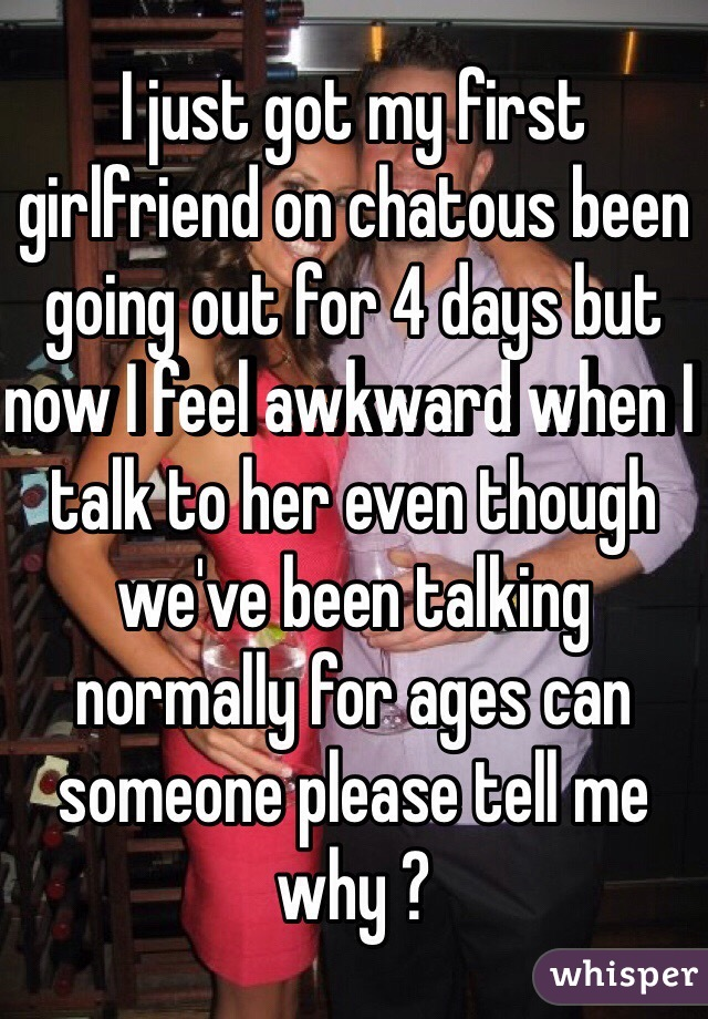 I just got my first girlfriend on chatous been going out for 4 days but now I feel awkward when I talk to her even though we've been talking normally for ages can someone please tell me why ?