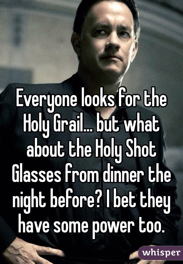 Everyone looks for the Holy Grail... but what about the Holy Shot Glasses from dinner the night before? I bet they have some power too.