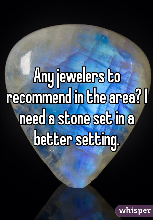 Any jewelers to recommend in the area? I need a stone set in a better setting.