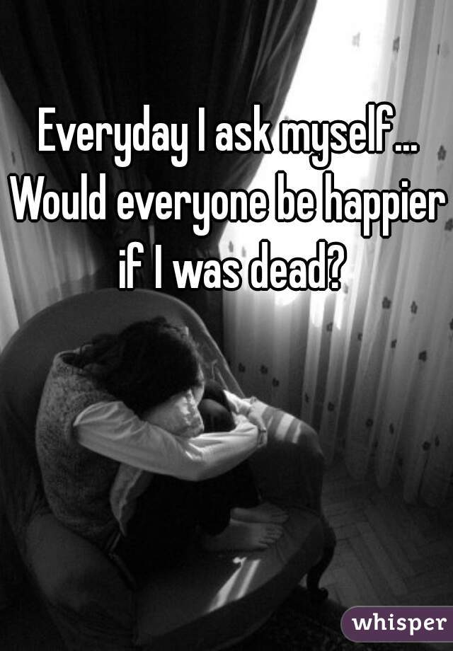 Everyday I ask myself... Would everyone be happier if I was dead?