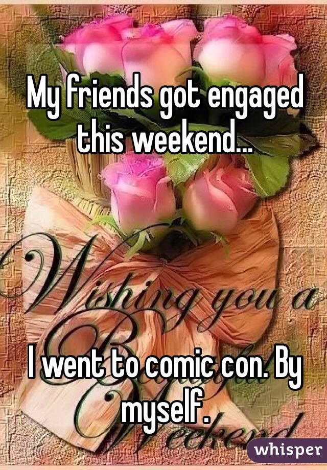 My friends got engaged this weekend...     I went to comic con. By myself.