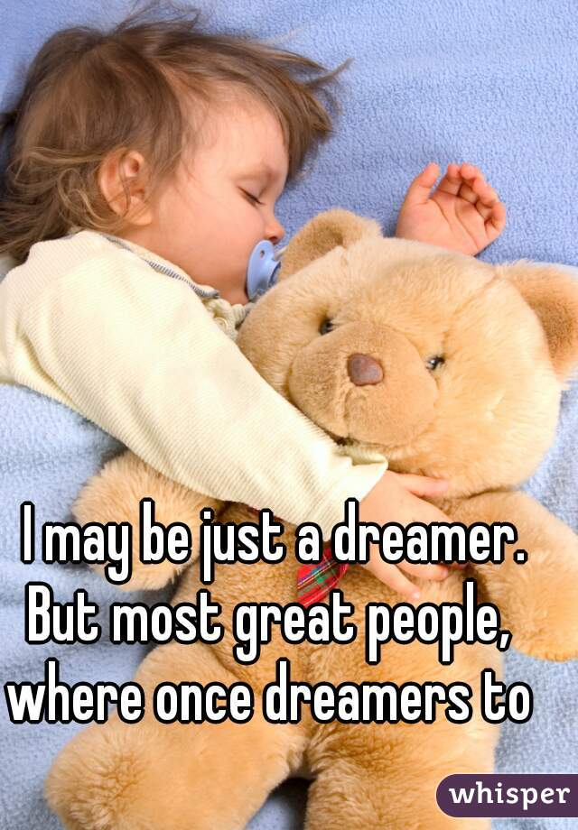 I may be just a dreamer. But most great people,  where once dreamers to
