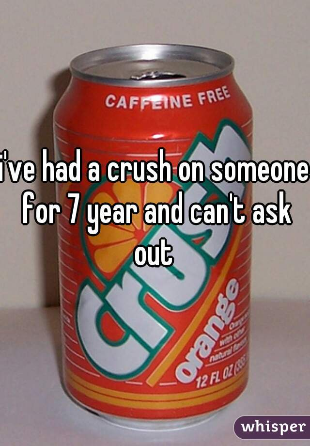 i've had a crush on someone for 7 year and can't ask out