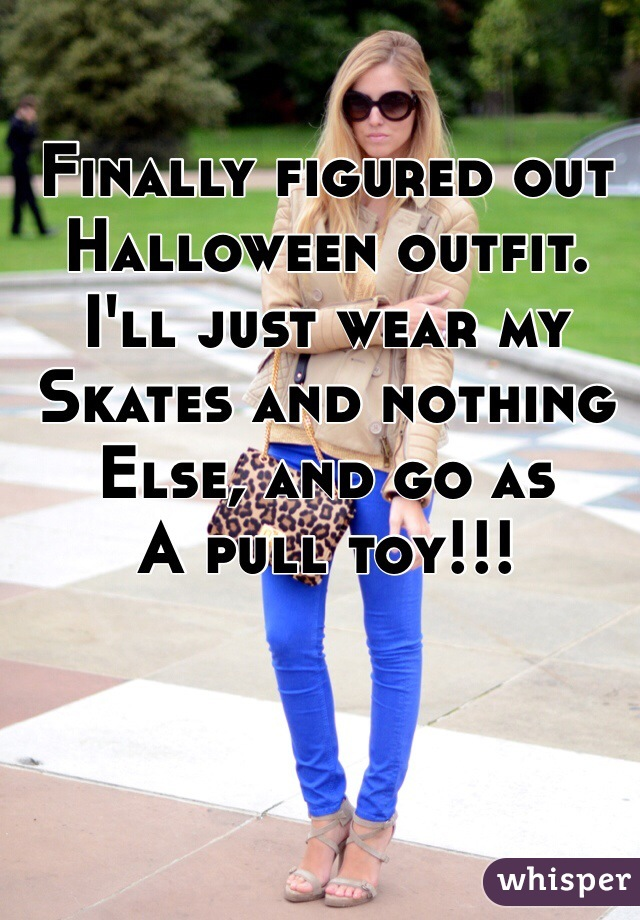 Finally figured out Halloween outfit. I'll just wear my Skates and nothing Else, and go as A pull toy!!!