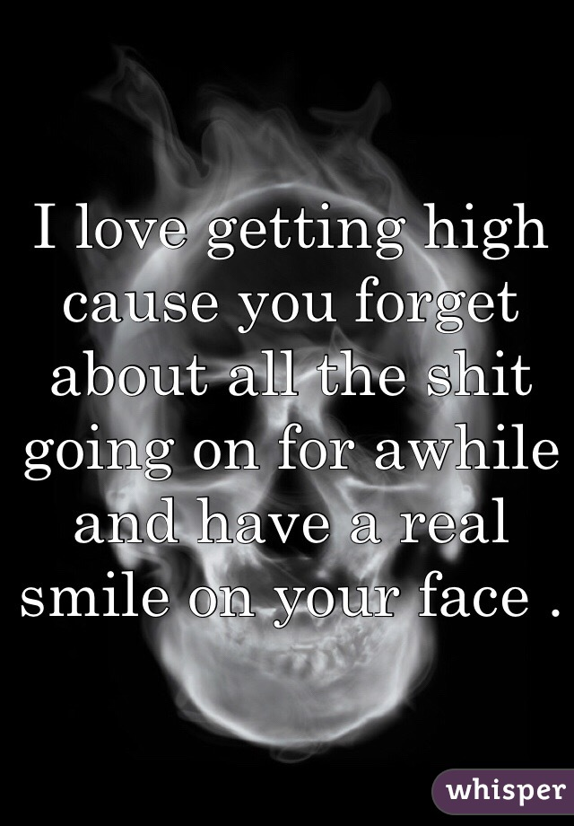 I love getting high cause you forget about all the shit going on for awhile and have a real smile on your face .