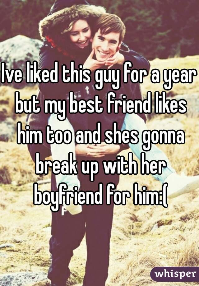 Ive liked this guy for a year but my best friend likes him too and shes gonna break up with her boyfriend for him:(