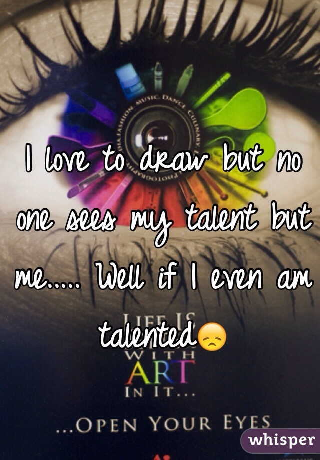 I love to draw but no one sees my talent but me..... Well if I even am talented😞