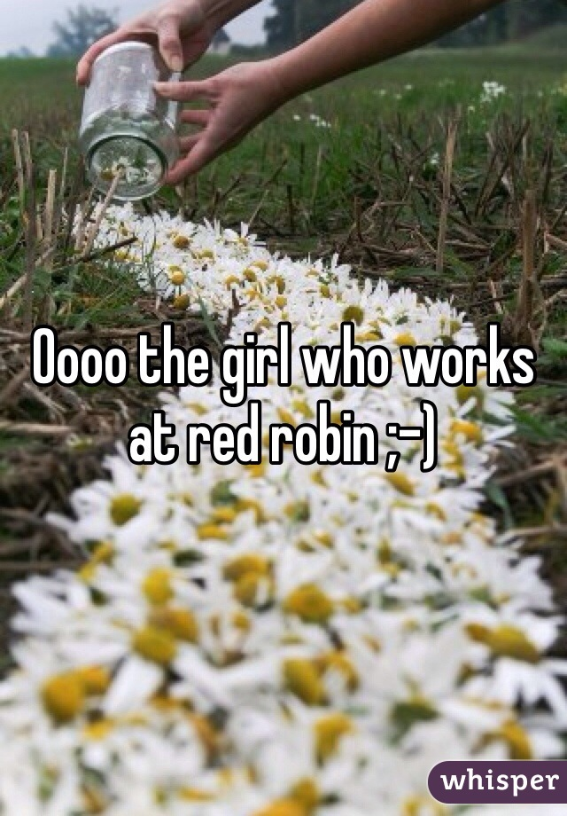 Oooo the girl who works at red robin ;-)