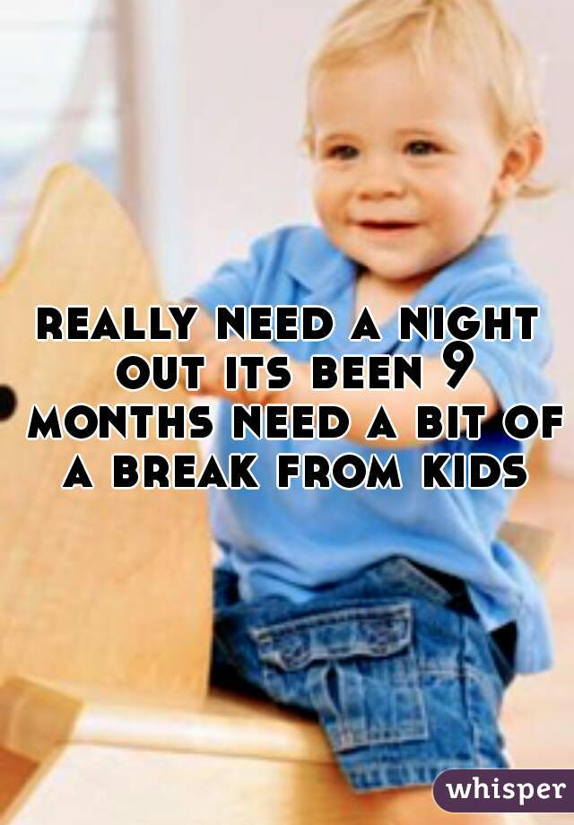 really need a night out its been 9 months need a bit of a break from kids