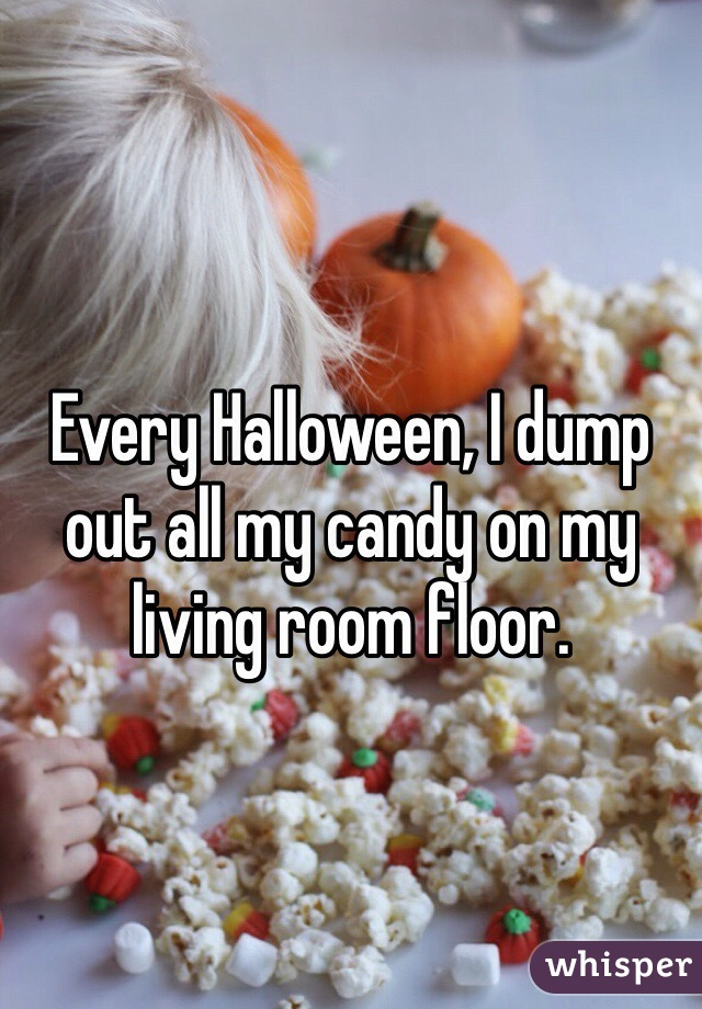 Every Halloween, I dump out all my candy on my living room floor.