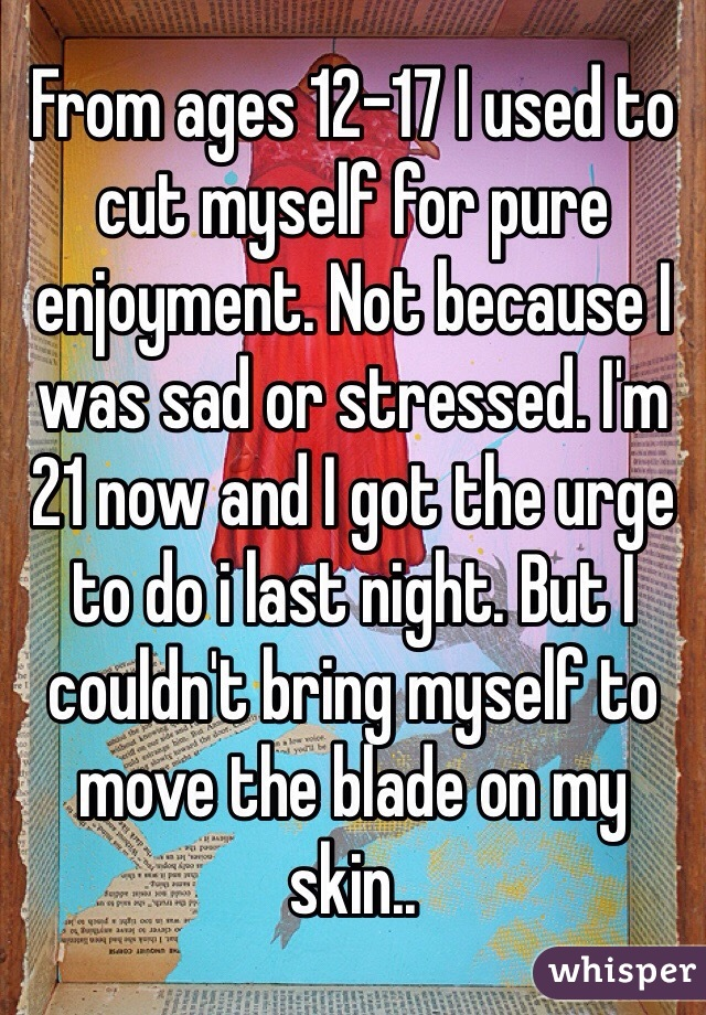 From ages 12-17 I used to cut myself for pure enjoyment. Not because I was sad or stressed. I'm 21 now and I got the urge to do i last night. But I couldn't bring myself to move the blade on my skin..