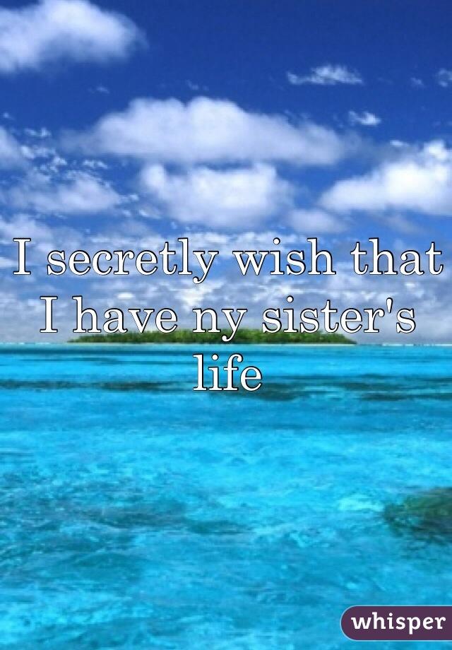 I secretly wish that I have ny sister's life