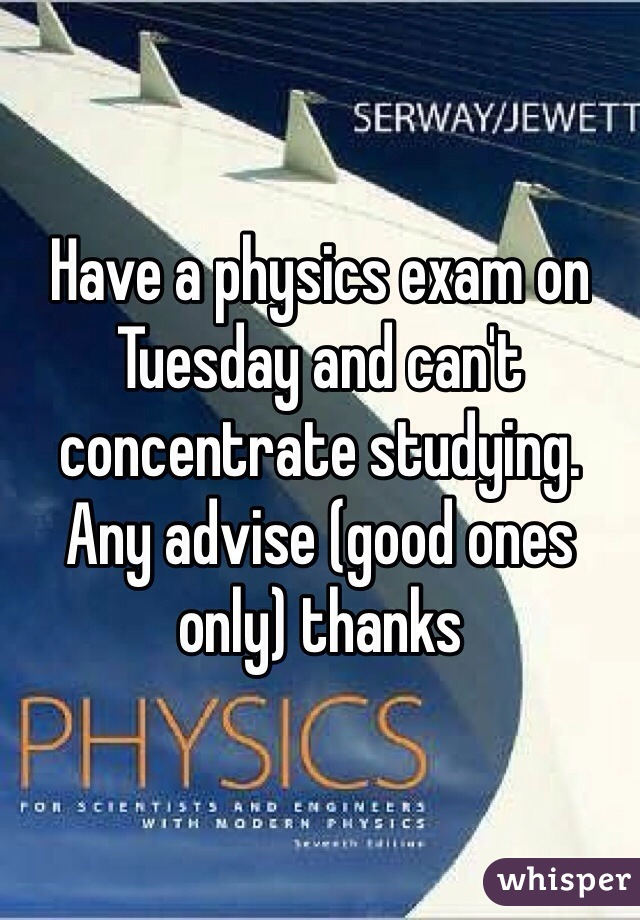 Have a physics exam on Tuesday and can't concentrate studying. Any advise (good ones only) thanks