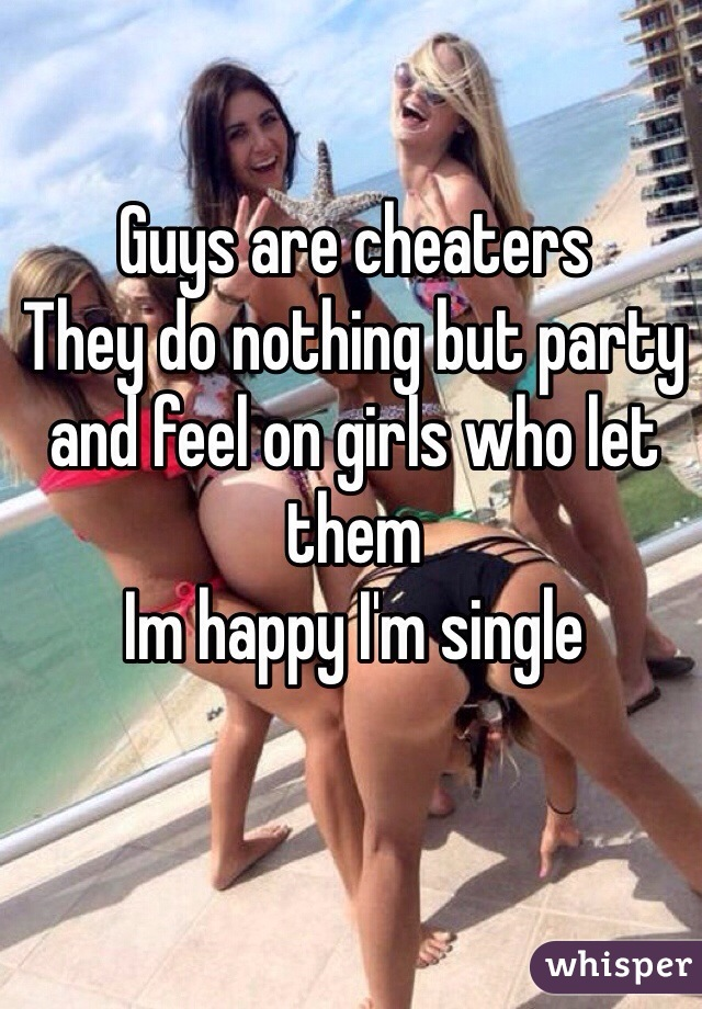 Guys are cheaters  They do nothing but party and feel on girls who let them  Im happy I'm single