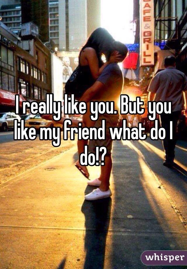 I really like you. But you like my friend what do I do!?