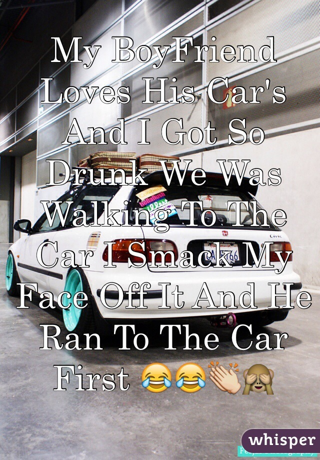My BoyFriend Loves His Car's And I Got So Drunk We Was Walking To The Car I Smack My Face Off It And He Ran To The Car First 😂😂👏🙈