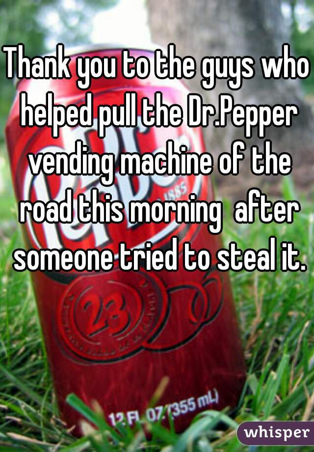 Thank you to the guys who helped pull the Dr.Pepper vending machine of the road this morning  after someone tried to steal it.