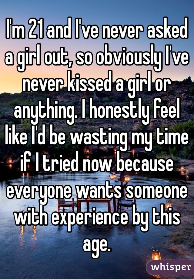 I'm 21 and I've never asked a girl out, so obviously I've never kissed a girl or anything. I honestly feel like I'd be wasting my time if I tried now because everyone wants someone with experience by this age.