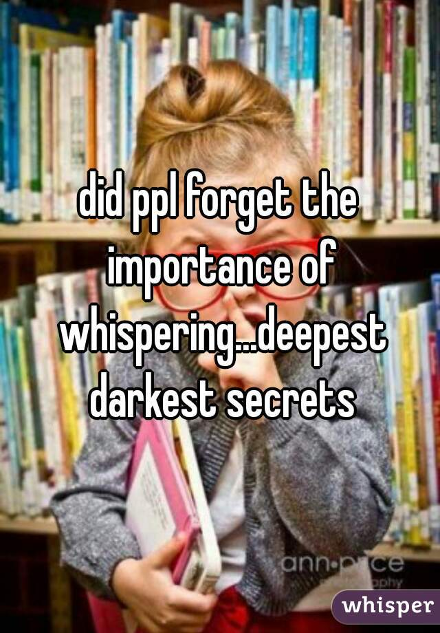 did ppl forget the importance of whispering...deepest darkest secrets