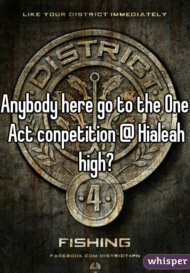 Anybody here go to the One Act conpetition @ Hialeah high?
