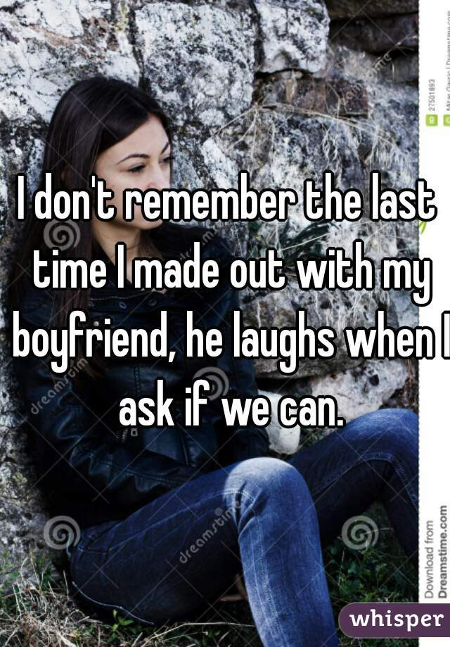 I don't remember the last time I made out with my boyfriend, he laughs when I ask if we can.