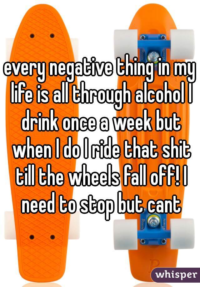 every negative thing in my life is all through alcohol I drink once a week but when I do I ride that shit till the wheels fall off! I need to stop but cant