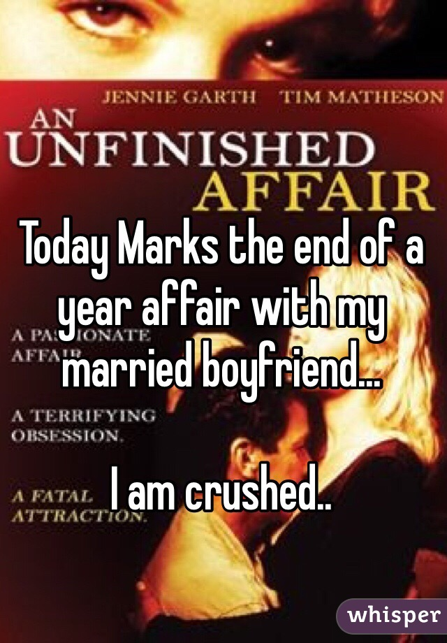 Today Marks the end of a year affair with my married boyfriend...   I am crushed..