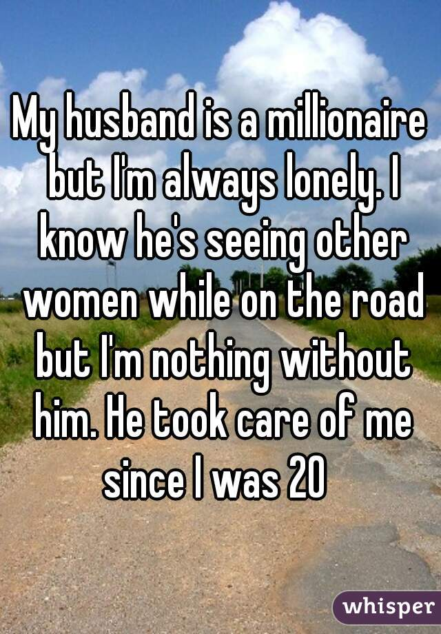 My husband is a millionaire but I'm always lonely. I know he's seeing other women while on the road but I'm nothing without him. He took care of me since I was 20