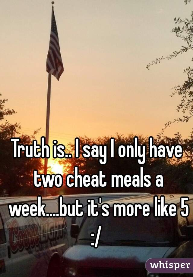 Truth is.. I say I only have two cheat meals a week....but it's more like 5 :/