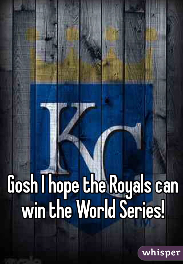 Gosh I hope the Royals can win the World Series!