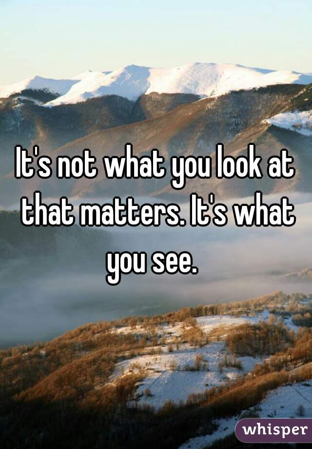 It's not what you look at that matters. It's what you see.