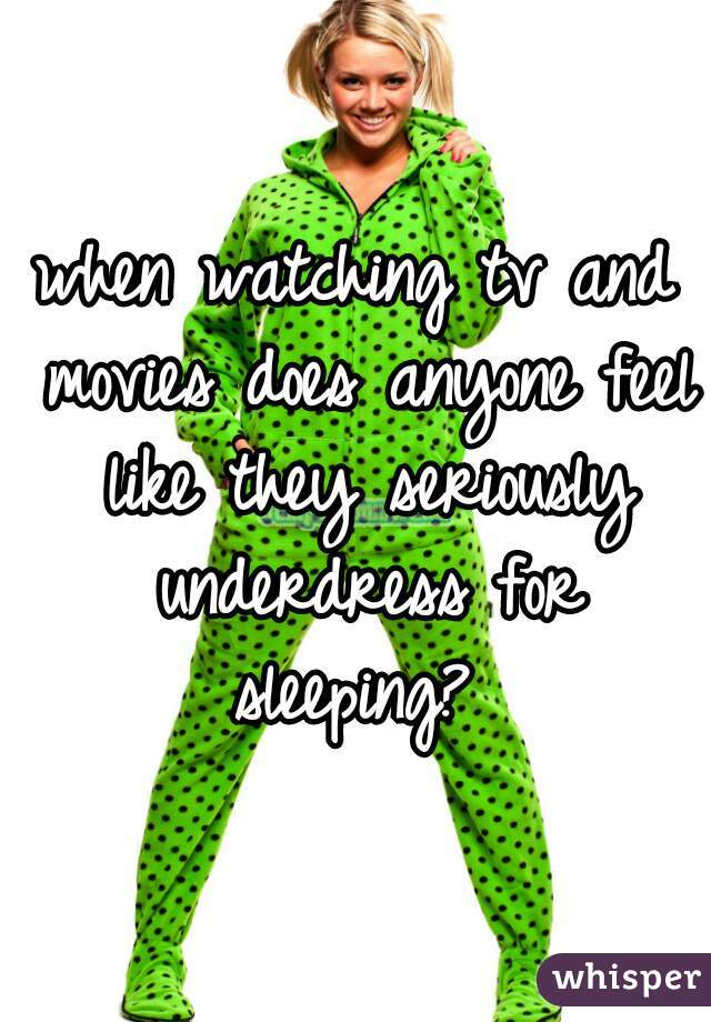 when watching tv and movies does anyone feel like they seriously underdress for sleeping?