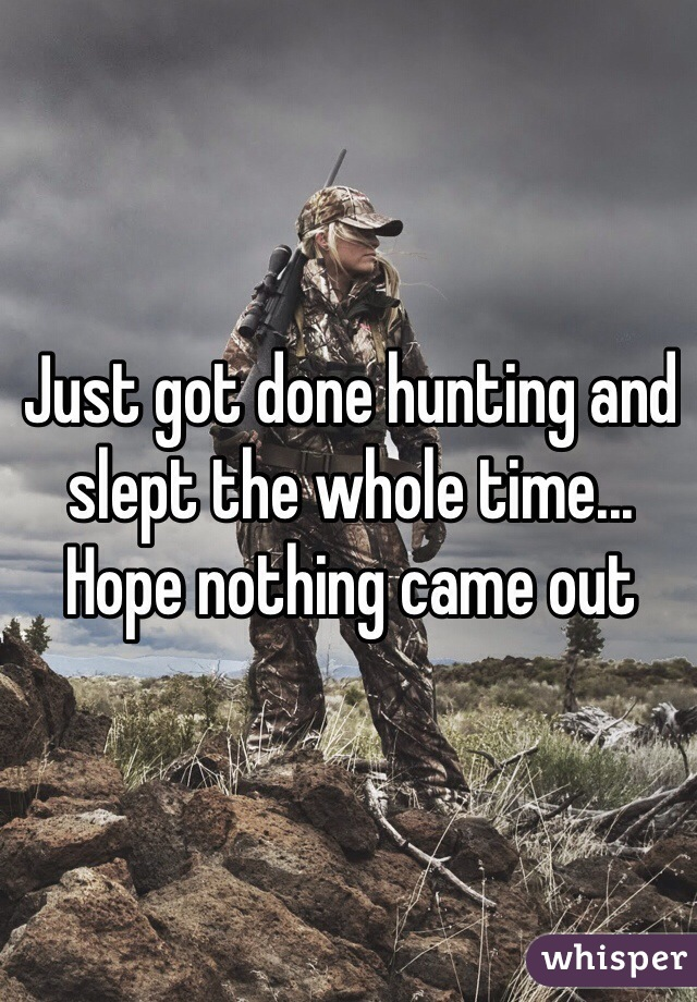 Just got done hunting and slept the whole time... Hope nothing came out